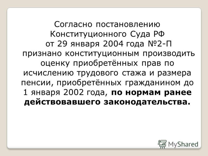 Согласно постановлению Конституционного Суда РФ от 29 января 2004 года 2-П признано конституционным производить оценку приобретённых прав по исчислению трудового стажа и размера пенсии, приобретённых гражданином до 1 января 2002 года, по нормам ранее