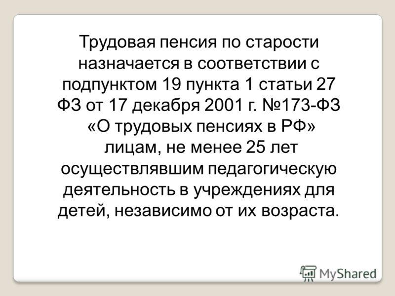 Трудовая пенсия по старости назначается в соответствии с подпунктом 19 пункта 1 статьи 27 ФЗ от 17 декабря 2001 г. 173-ФЗ «О трудовых пенсиях в РФ» лицам, не менее 25 лет осуществлявшим педагогическую деятельность в учреждениях для детей, независимо