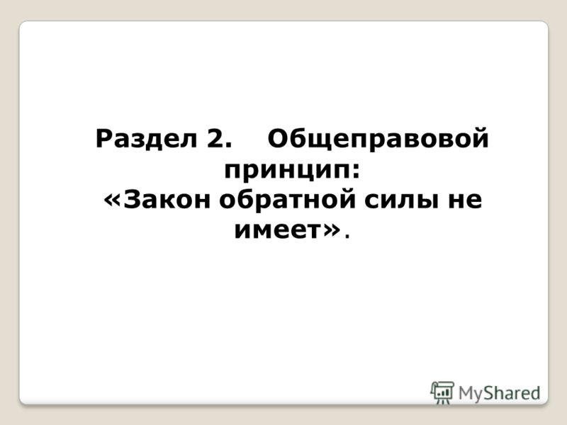 Раздел 2. Общеправовой принцип: «Закон обратной силы не имеет».