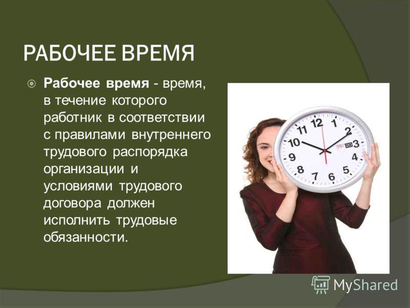 РАБОЧЕЕ ВРЕМЯ Рабочее время - время, в течение которого работник в соответствии с правилами внутреннего трудового распорядка организации и условиями трудового договора должен исполнить трудовые обязанности.