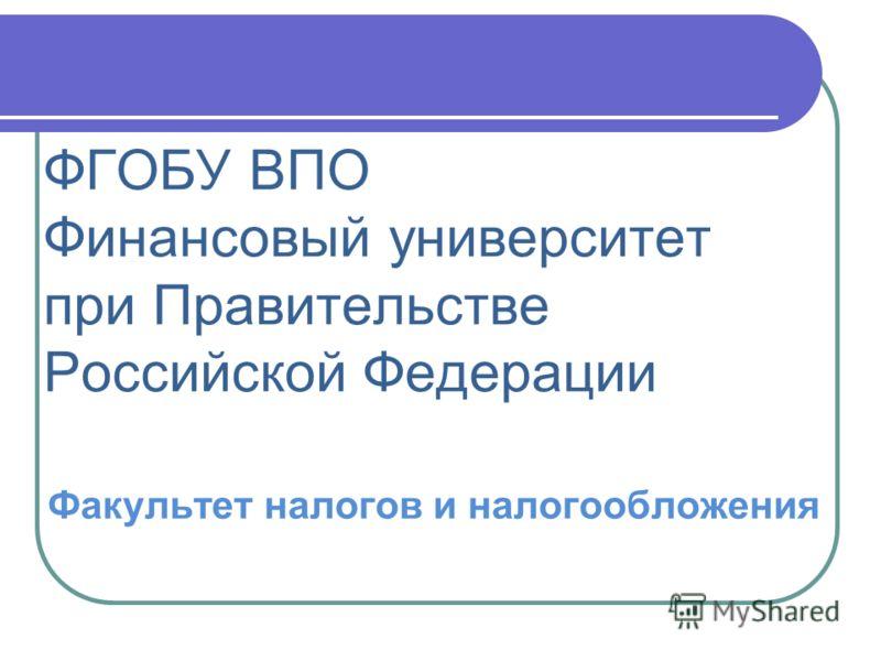ФГОБУ ВПО Финансовый университет при Правительстве Российской Федерации Факультет налогов и налогообложения