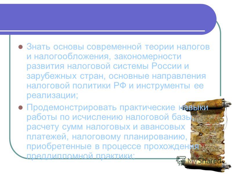 Знать основы современной теории налогов и налогообложения, закономерности развития налоговой системы России и зарубежных стран, основные направления налоговой политики РФ и инструменты ее реализации; Продемонстрировать практические навыки работы по и