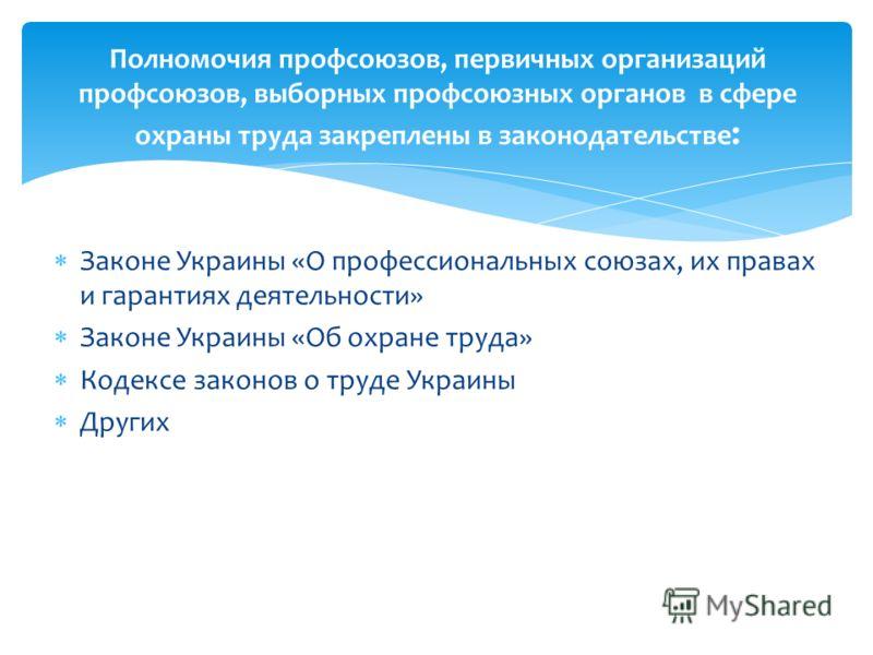 Законе Украины «О профессиональных союзах, их правах и гарантиях деятельности» Законе Украины «Об охране труда» Кодексе законов о труде Украины Других Полномочия профсоюзов, первичных организаций профсоюзов, выборных профсоюзных органов в сфере охран