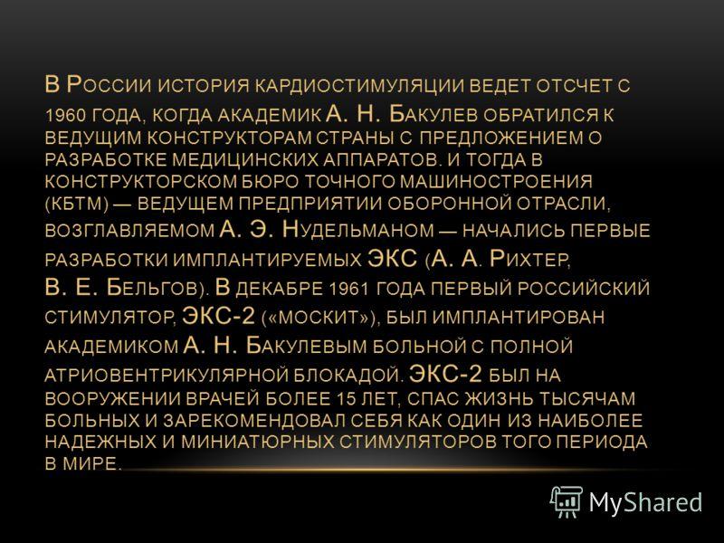 В Р ОССИИ ИСТОРИЯ КАРДИОСТИМУЛЯЦИИ ВЕДЕТ ОТСЧЕТ С 1960 ГОДА, КОГДА АКАДЕМИК А. Н. Б АКУЛЕВ ОБРАТИЛСЯ К ВЕДУЩИМ КОНСТРУКТОРАМ СТРАНЫ С ПРЕДЛОЖЕНИЕМ О РАЗРАБОТКЕ МЕДИЦИНСКИХ АППАРАТОВ. И ТОГДА В КОНСТРУКТОРСКОМ БЮРО ТОЧНОГО МАШИНОСТРОЕНИЯ (КБТМ) ВЕДУЩЕ