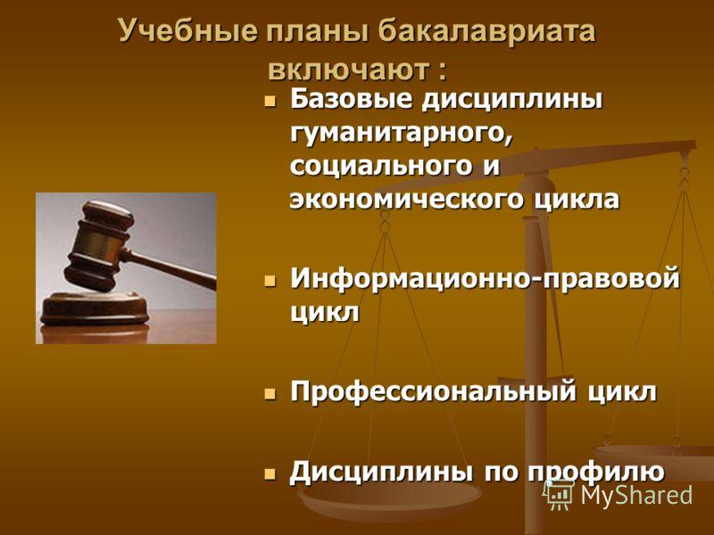 Учебные планы бакалавриата включают : Базовые дисциплины гуманитарного, социального и экономического цикла Информационно-правовой цикл Профессиональный цикл Дисциплины по профилю