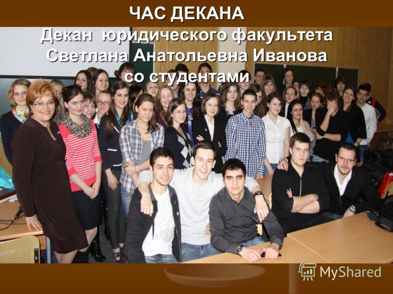 ЧАС ДЕКАНА Декан юридического факультета Светлана Анатольевна Иванова со студентами