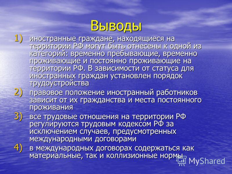Выводы 1) иностранные граждане, находящиеся на территории РФ могут быть отнесены к одной из категорий: временно пребывающие, временно проживающие и постоянно проживающие на территории РФ. В зависимости от статуса для иностранных граждан установлен по
