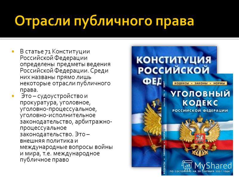 В статье 71 Конституции Российской Федерации определены предметы ведения Российской Федерации. Среди них названы прямо лишь некоторые отрасли публичного права. Это – судоустройство и прокуратура, уголовное, уголовно-процессуальное, уголовно-исполните