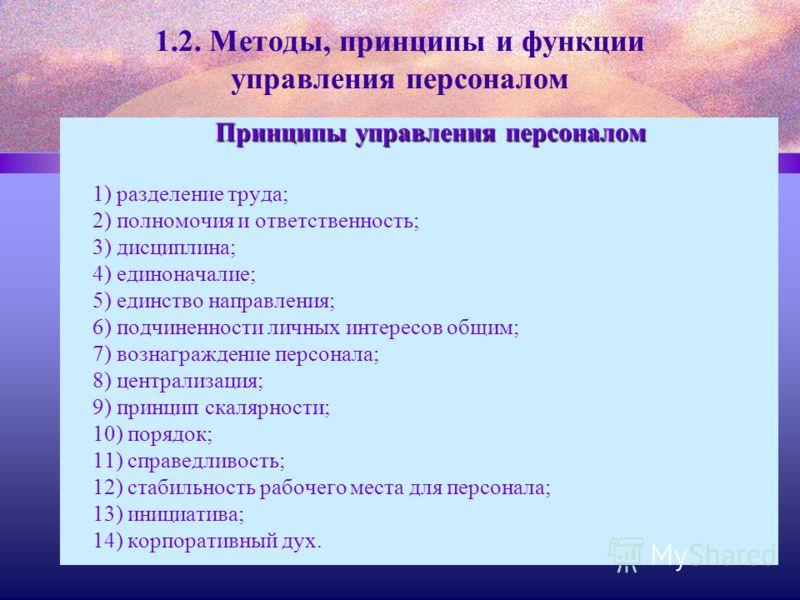 1.2. Методы, принципы и функции управления персоналом Принципы управления персоналом 1) разделение труда; 2) полномочия и ответственность; 3) дисциплина; 4) единоначалие; 5) единство направления; 6) подчиненности личных интересов общим; 7) вознагражд