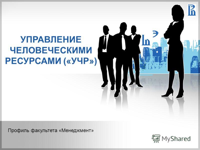 УПРАВЛЕНИЕ ЧЕЛОВЕЧЕСКИМИ РЕСУРСАМИ («УЧР») Профиль факультета «Менеджмент»