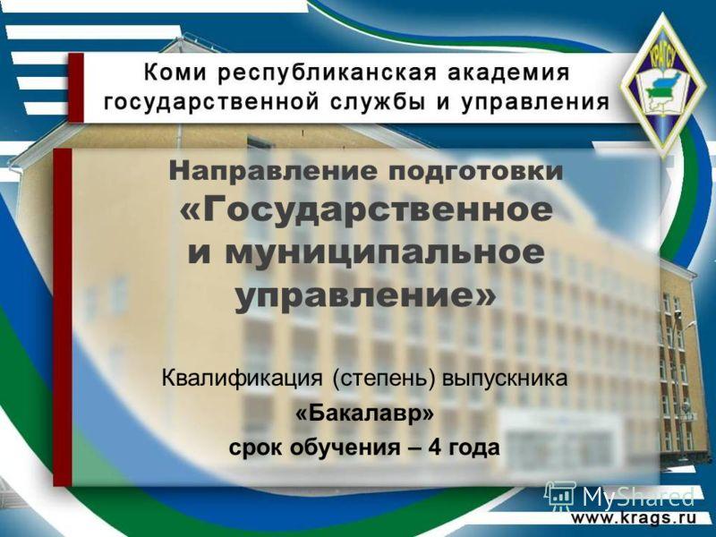 Направление подготовки «Государственное и муниципальное управление» Квалификация (степень) выпускника «Бакалавр» срок обучения – 4 года