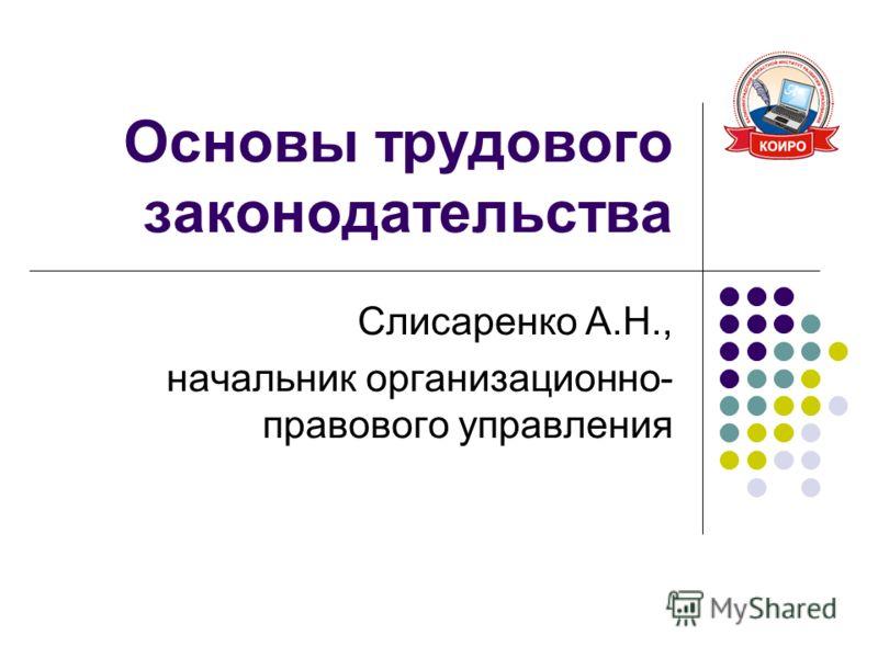 Основы трудового законодательства Слисаренко А.Н., начальник организационно- правового управления
