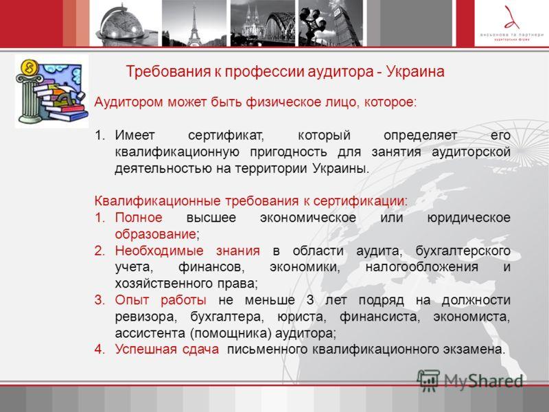 Требования к профессии аудитора - Украина Аудитором может быть физическое лицо, которое: 1.Имеет сертификат, который определяет его квалификационную пригодность для занятия аудиторской деятельностью на территории Украины. Квалификационные требования