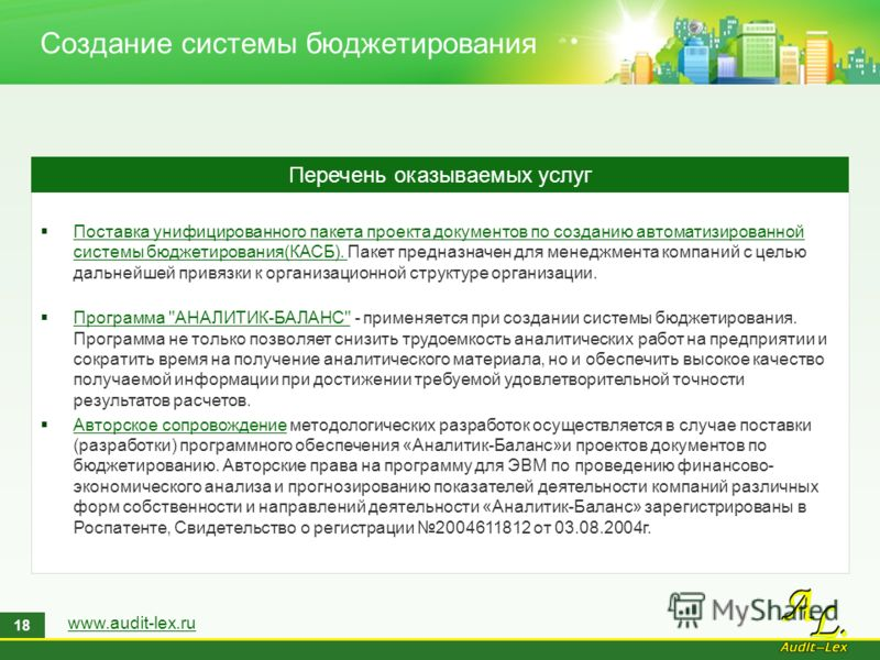 www.audit-lex.ru 18 Создание системы бюджетирования Поставка унифицированного пакета проекта документов по созданию автоматизированной системы бюджетирования(КАСБ). Пакет предназначен для менеджмента компаний с целью дальнейшей привязки к организацио