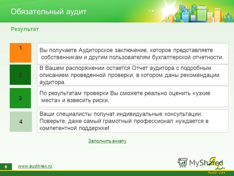www.audit-lex.ru 6 Обязательный аудит Результат 1 4 2 3 Вы получаете Аудиторское заключение, которое представляете собственникам и другим пользователям бухгалтерской отчетности. В Вашем распоряжении остается Отчет аудитора с подробным описанием прове
