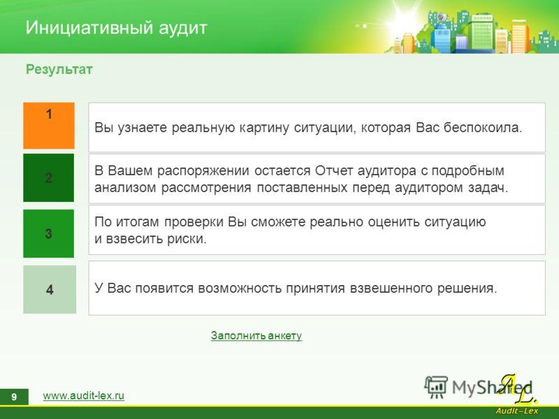 www.audit-lex.ru 9 Инициативный аудит Результат 1 4 2 3 Вы узнаете реальную картину ситуации, которая Вас беспокоила. В Вашем распоряжении остается Отчет аудитора с подробным анализом рассмотрения поставленных перед аудитором задач. По итогам проверк