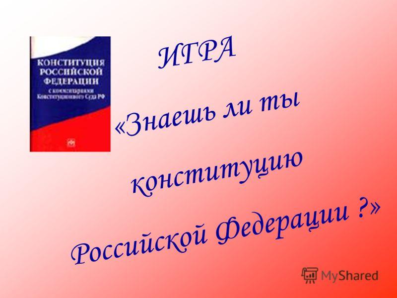 ИГРА «Знаешь ли ты конституцию Российской Федерации ?»