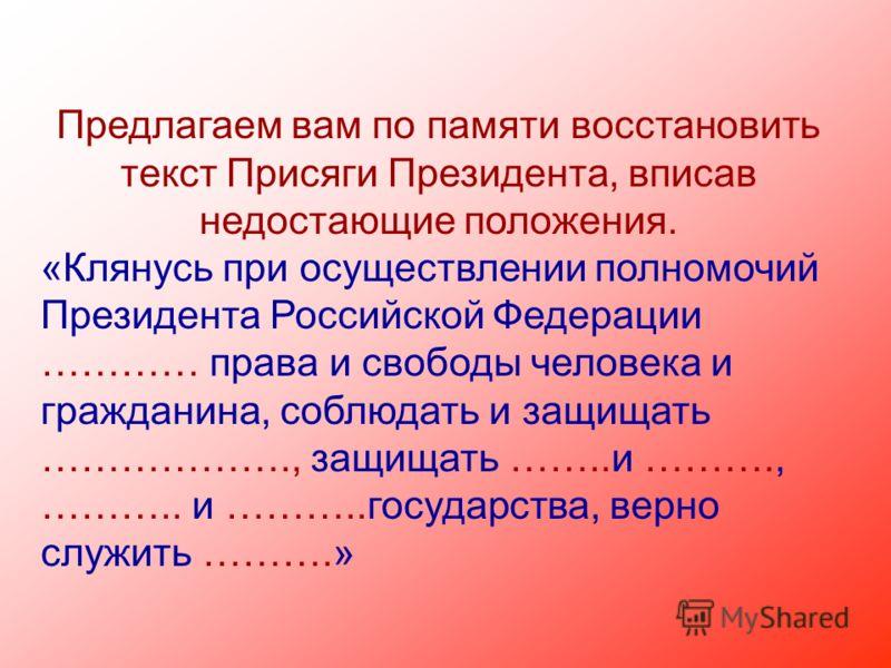Предлагаем вам по памяти восстановить текст Присяги Президента, вписав недостающие положения. «Клянусь при осуществлении полномочий Президента Российской Федерации ………… права и свободы человека и гражданина, соблюдать и защищать ………………., защищать …….