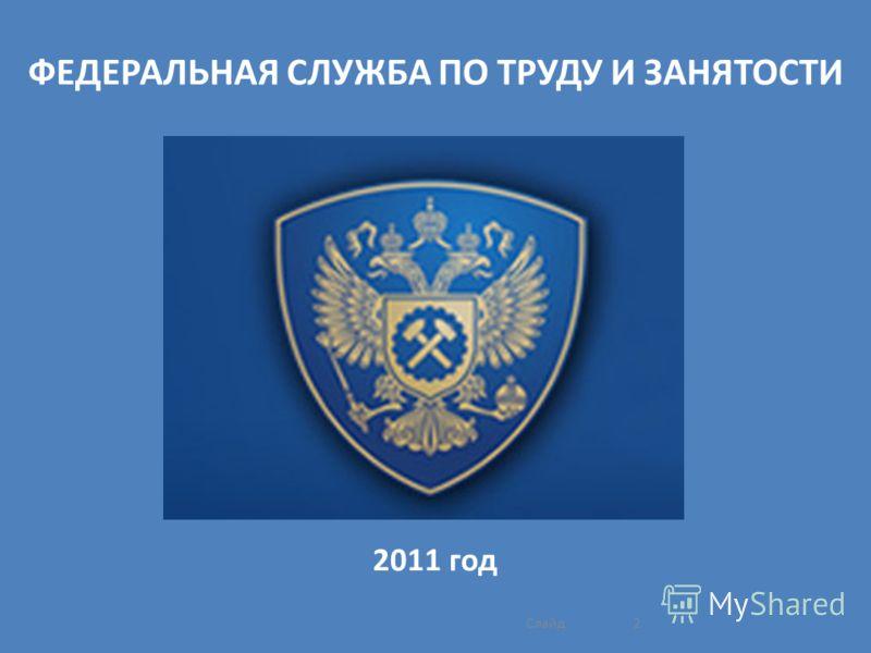 ФЕДЕРАЛЬНАЯ СЛУЖБА ПО ТРУДУ И ЗАНЯТОСТИ 2011 год 2Слайд