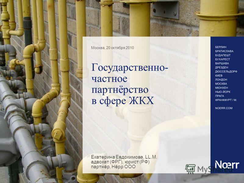 Государственно- частное партнёрство в сфере ЖКХ Москва, 20 октября 2010 Екатерина Евдокимова, LL.M. адвокат (ФРГ), юрист (РФ) партнёр, Нёрр ООО