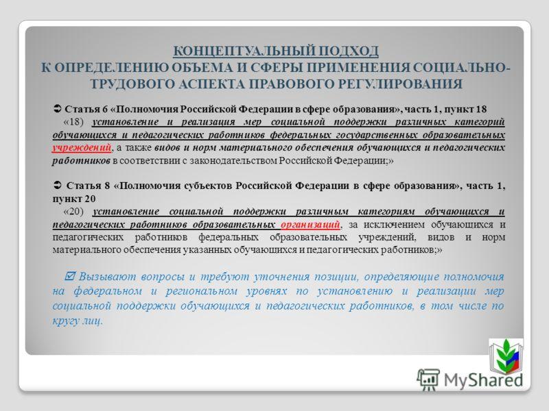 КОНЦЕПТУАЛЬНЫЙ ПОДХОД К ОПРЕДЕЛЕНИЮ ОБЪЕМА И СФЕРЫ ПРИМЕНЕНИЯ СОЦИАЛЬНО- ТРУДОВОГО АСПЕКТА ПРАВОВОГО РЕГУЛИРОВАНИЯ Статья 6 «Полномочия Российской Федерации в сфере образования», часть 1, пункт 18 «18) установление и реализация мер социальной поддерж