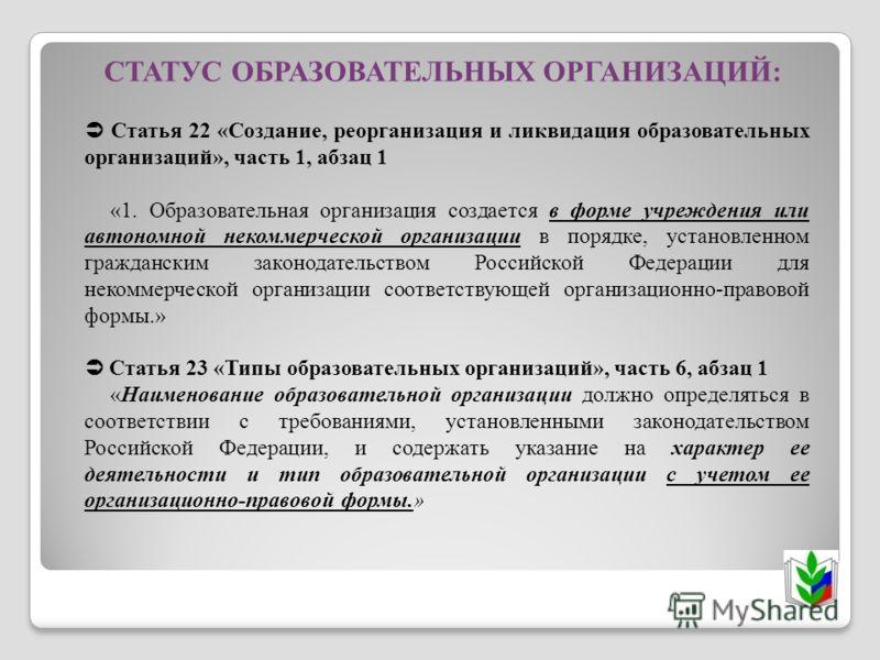 Статья 22 «Создание, реорганизация и ликвидация образовательных организаций», часть 1, абзац 1 «1. Образовательная организация создается в форме учреждения или автономной некоммерческой организации в порядке, установленном гражданским законодательств