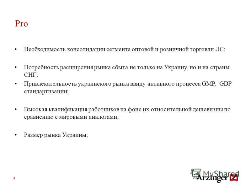 4 Pro Необходимость консолидации сегмента оптовой и розничной торговли ЛС; Потребность расширения рынка сбыта не только на Украину, но и на страны СНГ; Привлекательность украинского рынка ввиду активного процесса GMP, GDP стандартизации; Высокая квал