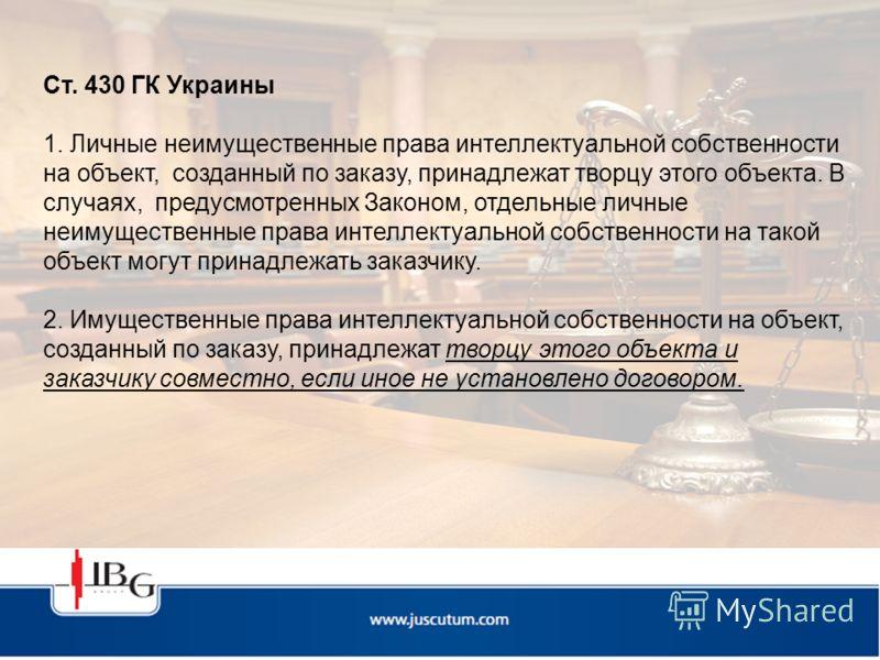 Ст. 430 ГК Украины 1. Личные неимущественные права интеллектуальной собственности на объект, созданный по заказу, принадлежат творцу этого объекта. В случаях, предусмотренных Законом, отдельные личные неимущественные права интеллектуальной собственно