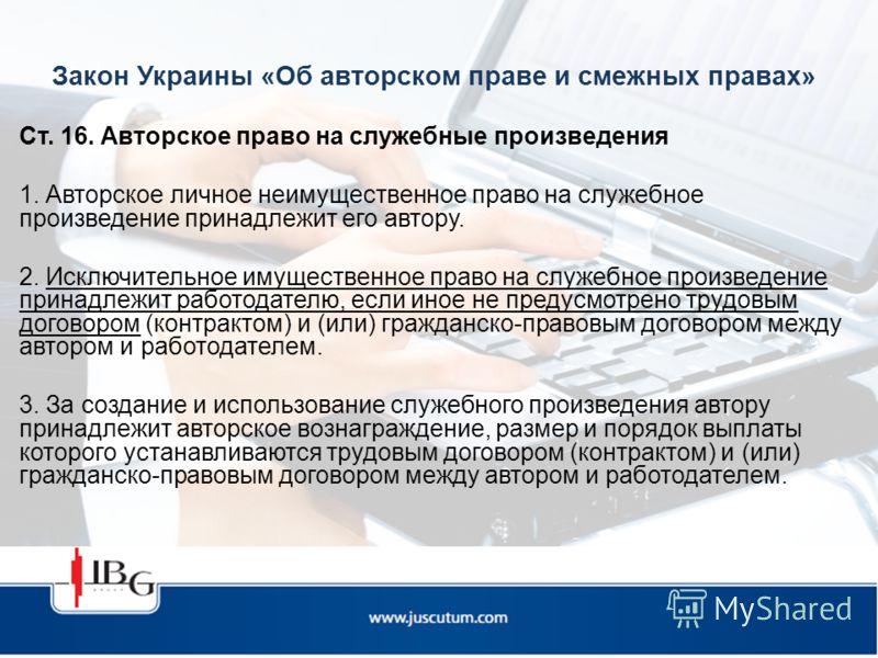 Закон Украины «Об авторском праве и смежных правах» Ст. 16. Авторское право на служебные произведения 1. Авторское личное неимущественное право на служебное произведение принадлежит его автору. 2. Исключительное имущественное право на служебное произ