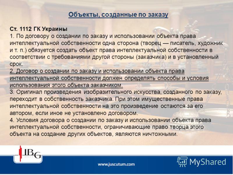 Объекты, созданные по заказу Ст. 1112 ГК Украины 1. По договору о создании по заказу и использовании объекта права интеллектуальной собственности одна сторона (творец писатель, художник и т. п.) обязуется создать объект права интеллектуальной собстве
