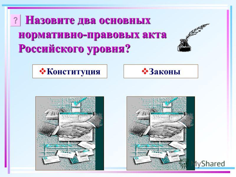 Назовите два основных нормативно-правовых акта Российского уровня? Конституция Законы