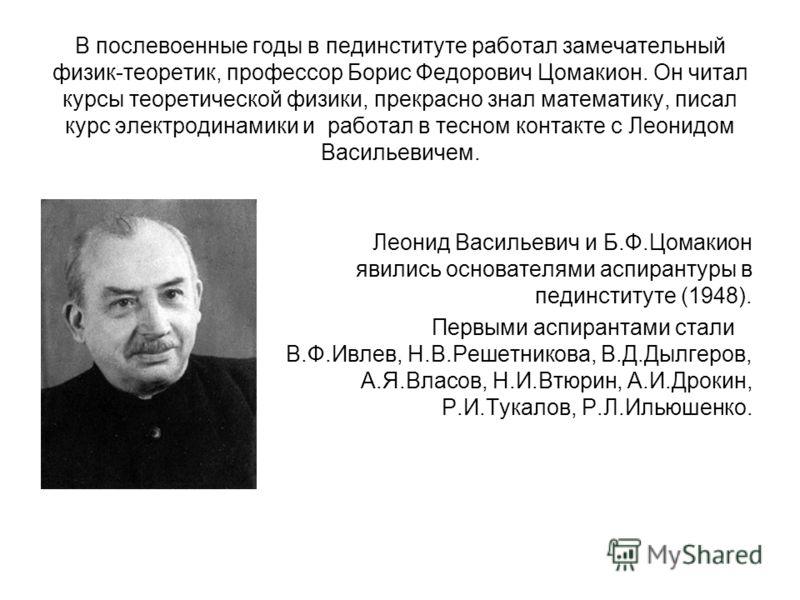 В послевоенные годы в пединституте работал замечательный физик-теоретик, профессор Борис Федорович Цомакион. Он читал курсы теоретической физики, прекрасно знал математику, писал курс электродинамики и работал в тесном контакте с Леонидом Васильевиче