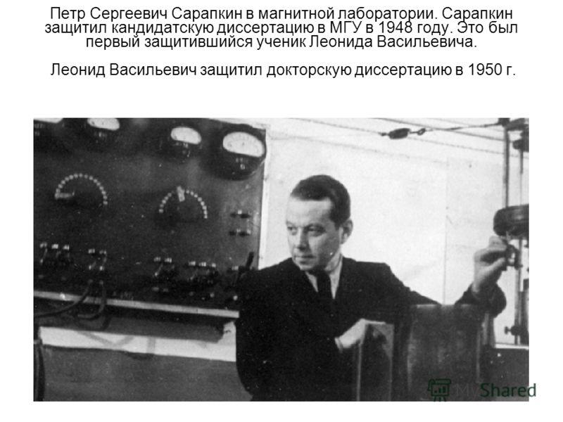 Петр Сергеевич Сарапкин в магнитной лаборатории. Сарапкин защитил кандидатскую диссертацию в МГУ в 1948 году. Это был первый защитившийся ученик Леонида Васильевича. Леонид Васильевич защитил докторскую диссертацию в 1950 г.