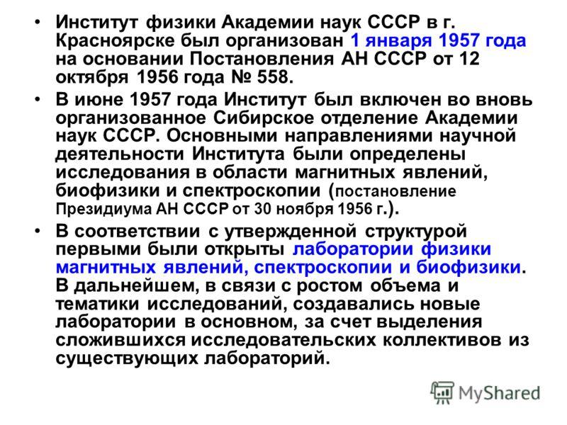 Институт физики Академии наук СССР в г. Красноярске был организован 1 января 1957 года на основании Постановления АН СССР от 12 октября 1956 года 558. В июне 1957 года Институт был включен во вновь организованное Сибирское отделение Академии наук ССС