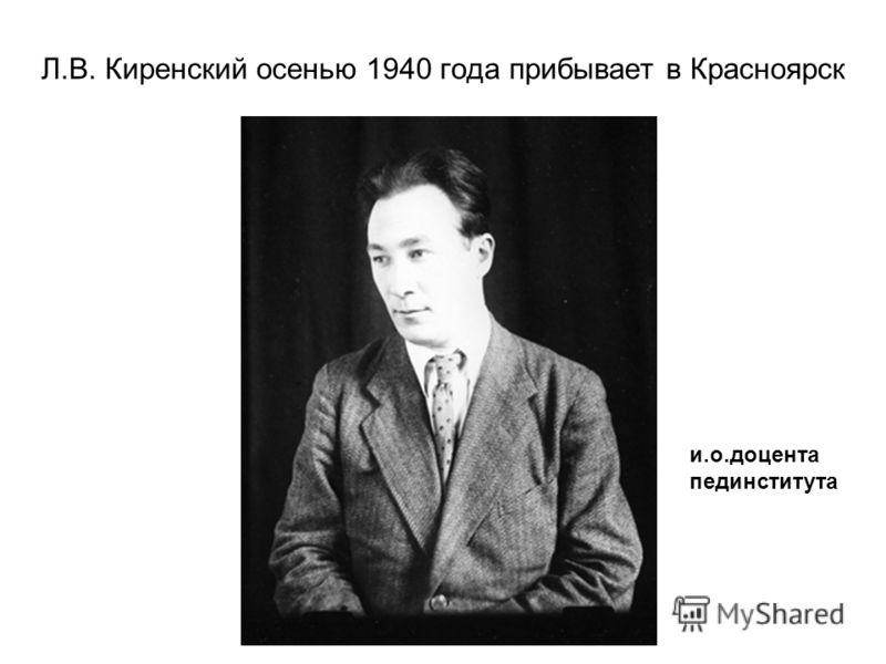 Л.В. Киренский осенью 1940 года прибывает в Красноярск и.о.доцента пединститута