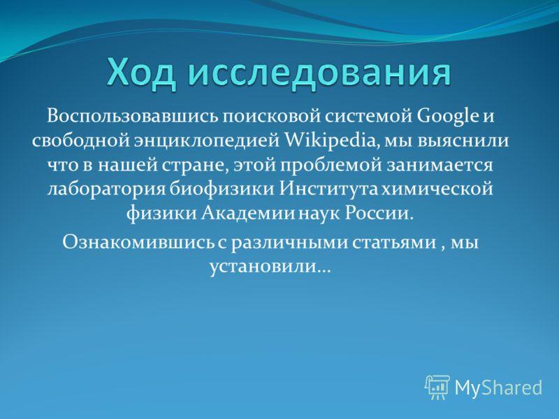 Воспользовавшись поисковой системой Google и свободной энциклопедией Wikipedia, мы выяснили что в нашей стране, этой проблемой занимается лаборатория биофизики Института химической физики Академии наук России. Ознакомившись с различными статьями, мы