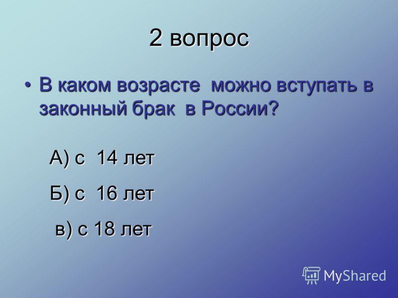 2 вопрос В каком возрасте можно вступать в законный брак в России?В каком возрасте можно вступать в законный брак в России? А) с 14 лет Б) с 16 лет в) с 18 лет в) с 18 лет