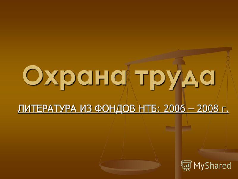 Охрана труда ЛИТЕРАТУРА ИЗ ФОНДОВ НТБ: 2006 – 2008 г.