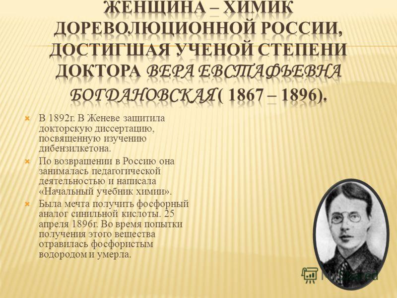 В 1892г. В Женеве защитила докторскую диссертацию, посвященную изучению дибензилкетона. По возвращении в Россию она занималась педагогической деятельностью и написала «Начальный учебник химии». Была мечта получить фосфорный аналог синильной кислоты.