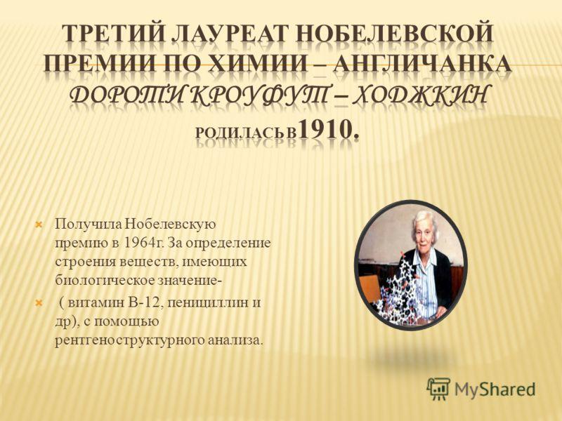 Получила Нобелевскую премию в 1964г. За определение строения веществ, имеющих биологическое значение- ( витамин В-12, пенициллин и др), с помощью рентгеноструктурного анализа.