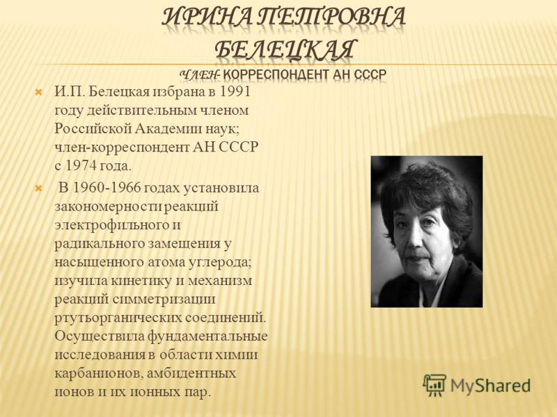 И.П. Белецкая избрана в 1991 году действительным членом Российской Академии наук; член-корреспондент АН СССР с 1974 года. В 1960-1966 годах установила закономерности реакций электрофильного и радикального замещения у насыщенного атома углерода; изучи