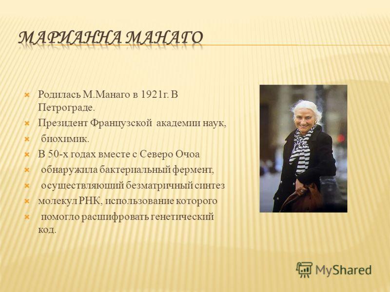 Родилась М.Манаго в 1921г. В Петрограде. Президент Французской академии наук, биохимик. В 50-х годах вместе с Северо Очоа обнаружила бактериальный фермент, осуществляющий безматричный синтез молекул РНК, использование которого помогло расшифровать ге