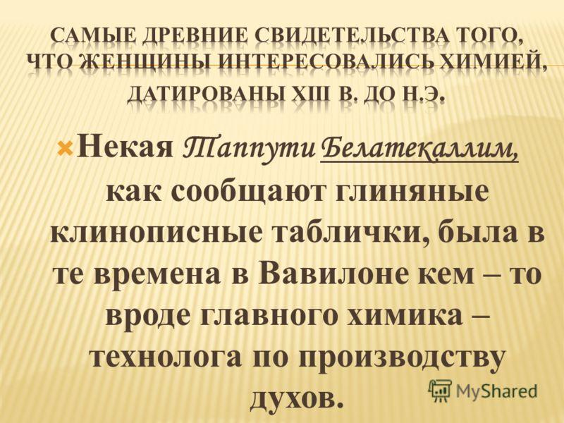 Некая Таппути Белатекаллим, как сообщают глиняные клинописные таблички, была в те времена в Вавилоне кем – то вроде главного химика – технолога по производству духов.