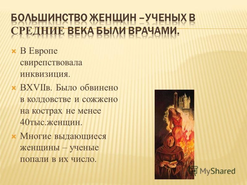 В Европе свирепствовала инквизиция. ВХVIIв. Было обвинено в колдовстве и сожжено на кострах не менее 40тыс.женщин. Многие выдающиеся женщины – ученые попали в их число.