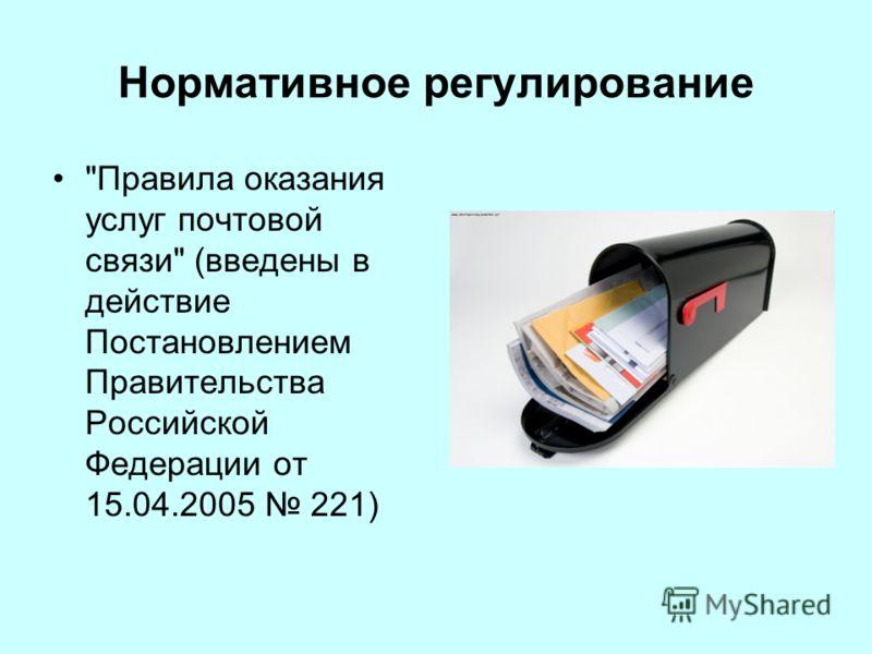 Нормативное регулирование Правила оказания услуг почтовой связи (введены в действие Постановлением Правительства Российской Федерации от 15.04.2005 221)