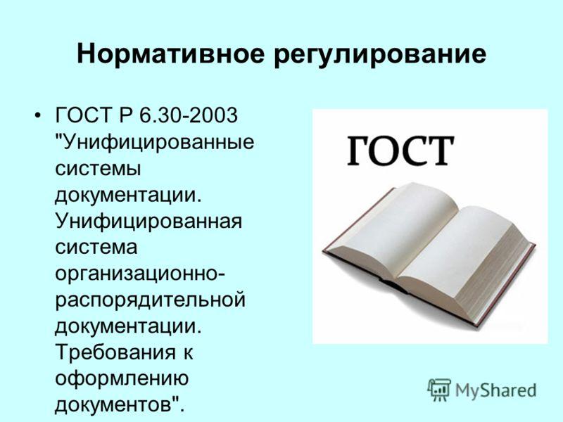 Нормативное регулирование ГОСТ Р 6.30-2003 Унифицированные системы документации. Унифицированная система организационно- распорядительной документации. Требования к оформлению документов.
