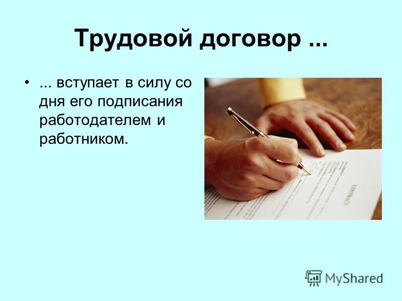 Трудовой договор...... вступает в силу со дня его подписания работодателем и работником.