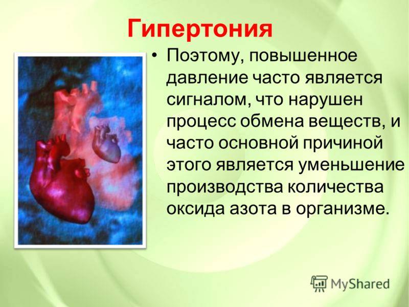Гипертония Поэтому, повышенное давление часто является сигналом, что нарушен процесс обмена веществ, и часто основной причиной этого является уменьшение производства количества оксида азота в организме.