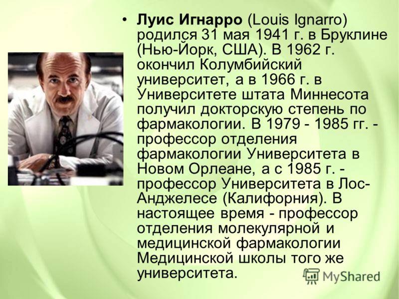 Луис Игнарро (Louis Ignarro) родился 31 мая 1941 г. в Бруклине (Нью-Йорк, США). В 1962 г. окончил Колумбийский университет, а в 1966 г. в Университете штата Миннесота получил докторскую степень по фармакологии. В 1979 - 1985 гг. - профессор отделения