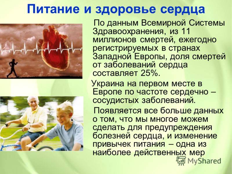 Питание и здоровье сердца По данным Всемирной Системы Здравоохранения, из 11 миллионов смертей, ежегодно регистрируемых в странах Западной Европы, доля смертей от заболеваний сердца составляет 25%. Украина на первом месте в Европе по частоте сердечно